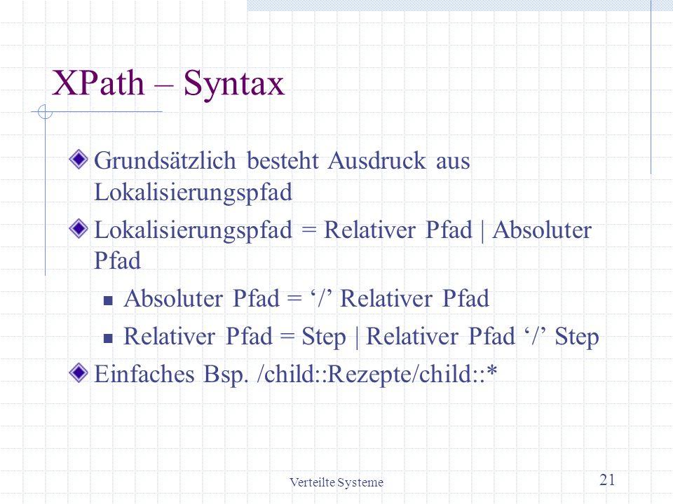 Verteilte Systeme 21 XPath – Syntax Grundsätzlich besteht Ausdruck aus Lokalisierungspfad Lokalisierungspfad = Relativer Pfad | Absoluter Pfad Absolut