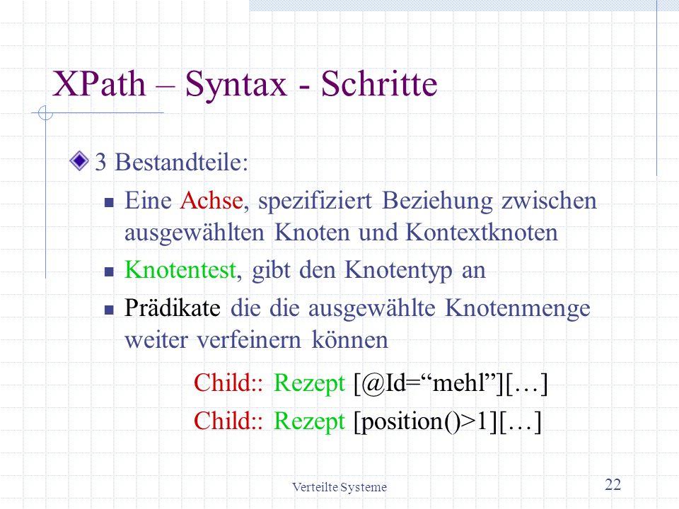 Verteilte Systeme 22 XPath – Syntax - Schritte 3 Bestandteile: Eine Achse, spezifiziert Beziehung zwischen ausgewählten Knoten und Kontextknoten Knote