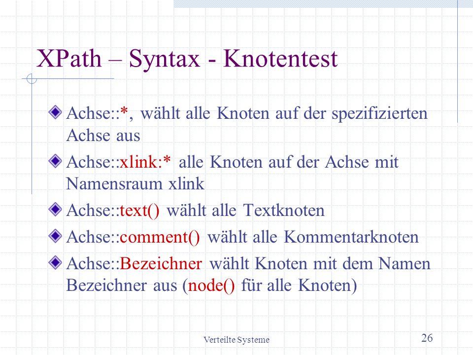 Verteilte Systeme 26 XPath – Syntax - Knotentest Achse::*, wählt alle Knoten auf der spezifizierten Achse aus Achse::xlink:* alle Knoten auf der Achse