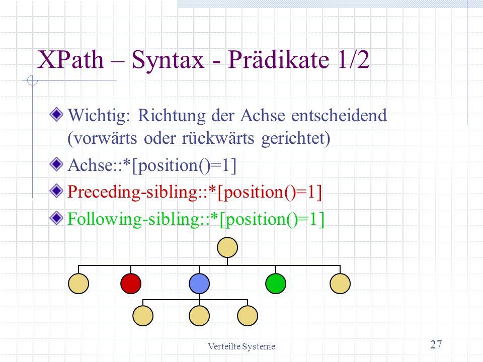 Verteilte Systeme 27 XPath – Syntax - Prädikate 1/2 Wichtig: Richtung der Achse entscheidend (vorwärts oder rückwärts gerichtet) Achse::*[position()=1