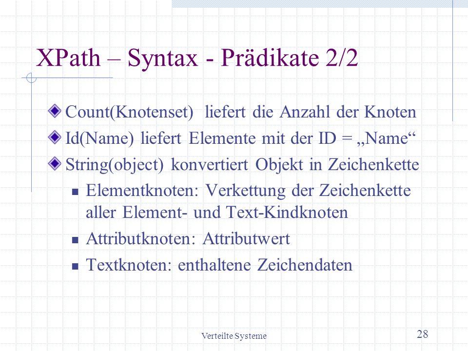 Verteilte Systeme 28 XPath – Syntax - Prädikate 2/2 Count(Knotenset) liefert die Anzahl der Knoten Id(Name) liefert Elemente mit der ID = Name String(