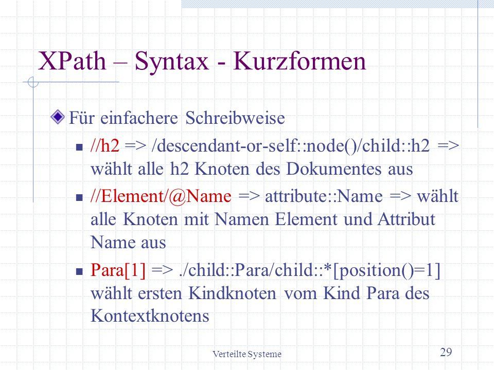 Verteilte Systeme 29 XPath – Syntax - Kurzformen Für einfachere Schreibweise //h2 => /descendant-or-self::node()/child::h2 => wählt alle h2 Knoten des