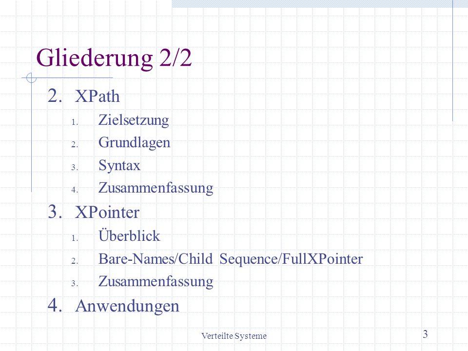 Verteilte Systeme 3 Gliederung 2/2 2. XPath 1. Zielsetzung 2. Grundlagen 3. Syntax 4. Zusammenfassung 3. XPointer 1. Überblick 2. Bare-Names/Child Seq