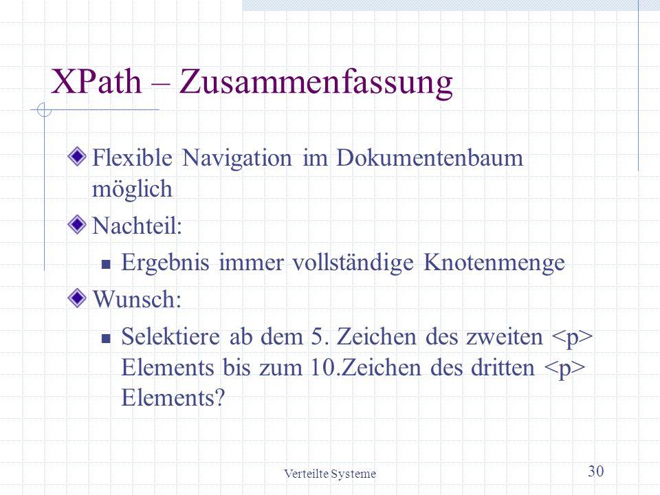 Verteilte Systeme 30 XPath – Zusammenfassung Flexible Navigation im Dokumentenbaum möglich Nachteil: Ergebnis immer vollständige Knotenmenge Wunsch: S