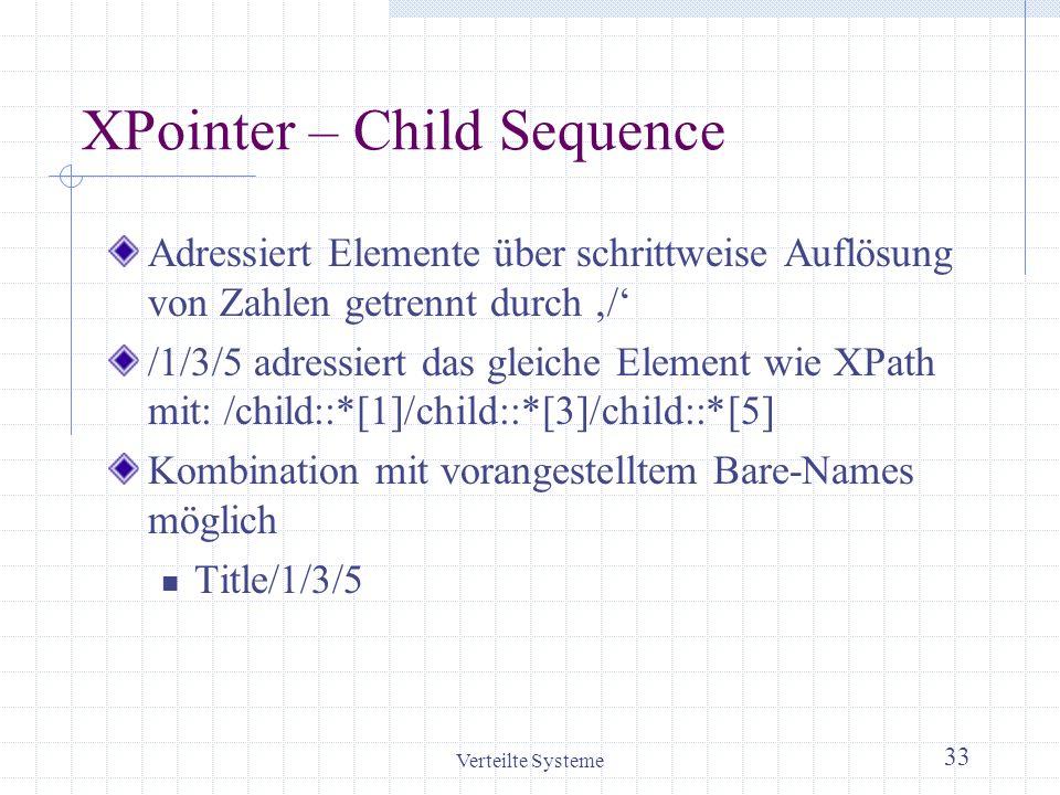 Verteilte Systeme 33 XPointer – Child Sequence Adressiert Elemente über schrittweise Auflösung von Zahlen getrennt durch / /1/3/5 adressiert das gleic