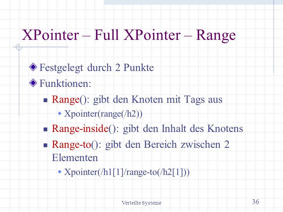 Verteilte Systeme 36 XPointer – Full XPointer – Range Festgelegt durch 2 Punkte Funktionen: Range(): gibt den Knoten mit Tags aus Xpointer(range(/h2))
