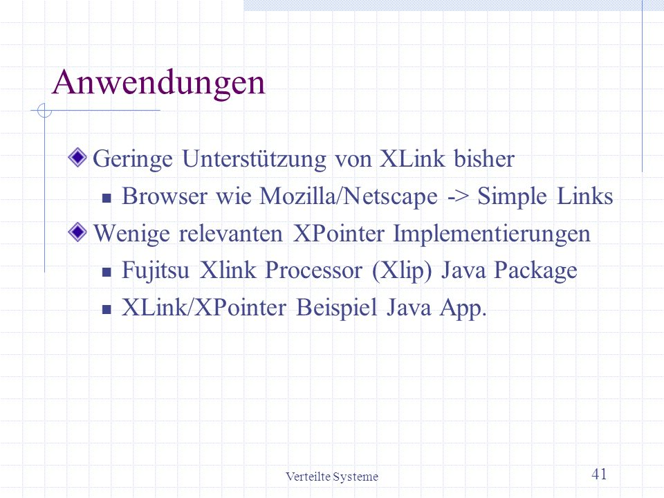 Verteilte Systeme 41 Anwendungen Geringe Unterstützung von XLink bisher Browser wie Mozilla/Netscape -> Simple Links Wenige relevanten XPointer Implem
