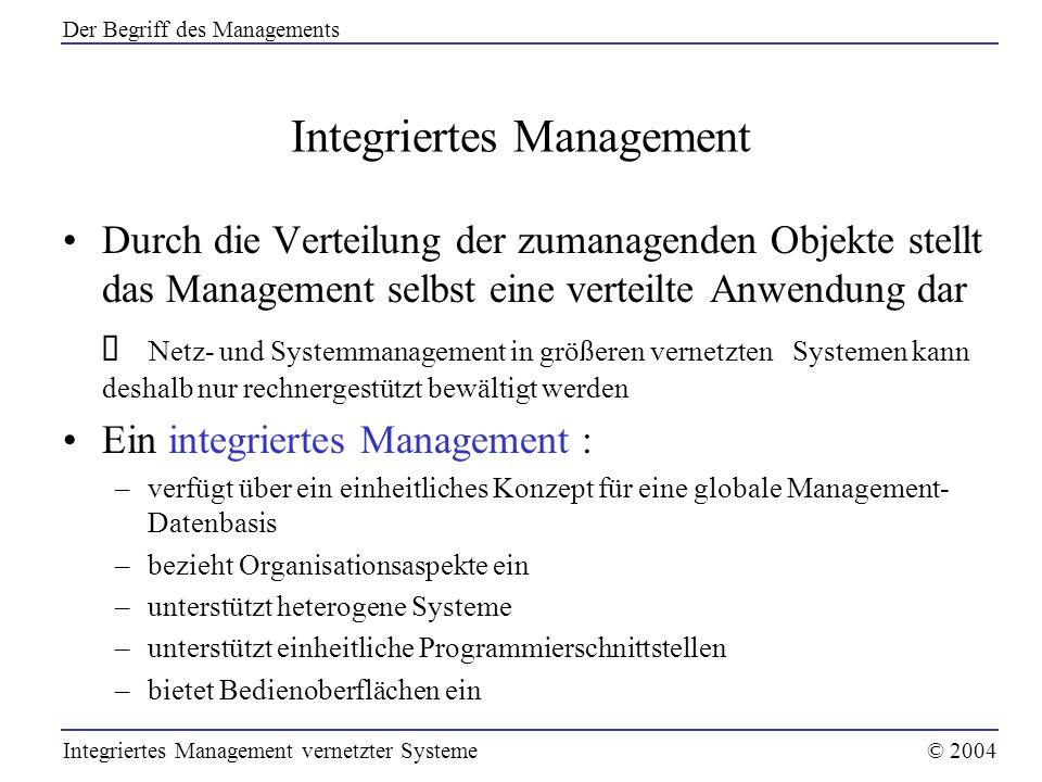 Managementfunktionen (3) Leistungsmanagement –kann von seiner Zielsetzung als eine konsequente Weiterführung des Fehlermanagements angesehen werden: das Gesamtsystem soll nicht nur laufen, es soll gut laufen Dienstgüte ist eine typische Schnittstelleninformation zwischen Provider und dem Dienstnutzer –umfasst alle Maßnahmen zur Sicherstellung von Dienstgüten gemäß der getroffenen Dienstgütevereinbarungen (SLA): Bestimmen von Dienstgüteparametern und Metriken Überwachen aller Ressourcen auf Leistungsengpässe Durchführen von Messungen Aufbereiten von Messdaten und Verfassen von Leistungsberichten Integriertes Management vernetzter Systeme© 2004 Managementfunktionen