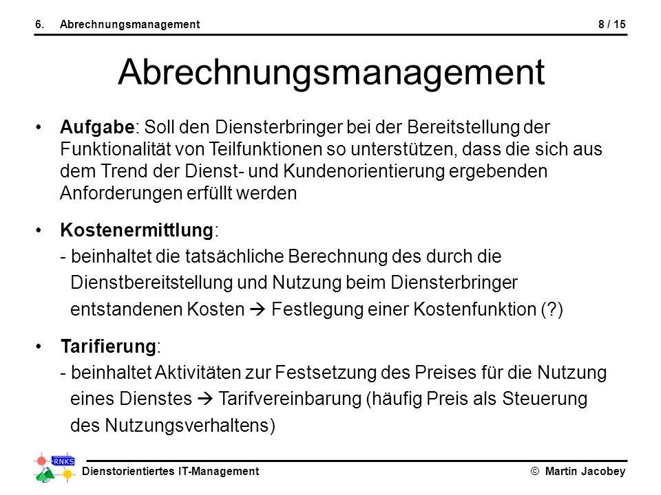 Dienstorientiertes IT-Management© Martin Jacobey 8 / 156.Abrechnungsmanagement Abrechnungsmanagement Aufgabe: Soll den Diensterbringer bei der Bereits