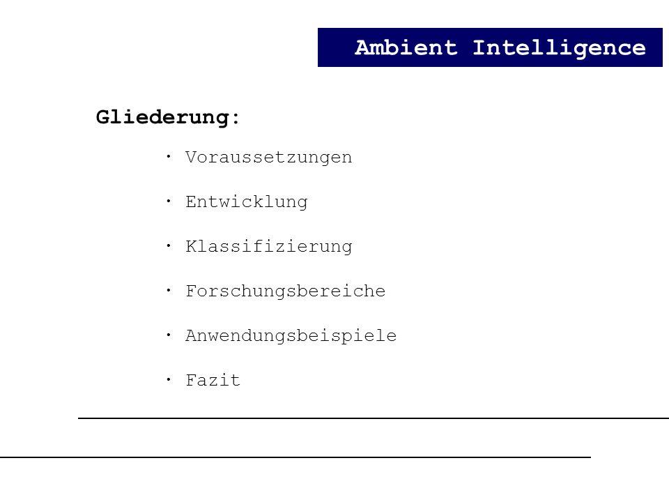 Ambient Intelligence Gliederung: · Voraussetzungen · Entwicklung · Klassifizierung · Forschungsbereiche · Anwendungsbeispiele · Fazit