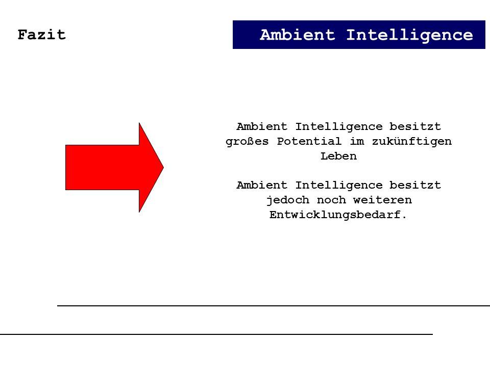 Ambient Intelligence Fazit Ambient Intelligence besitzt großes Potential im zukünftigen Leben Ambient Intelligence besitzt jedoch noch weiteren Entwic