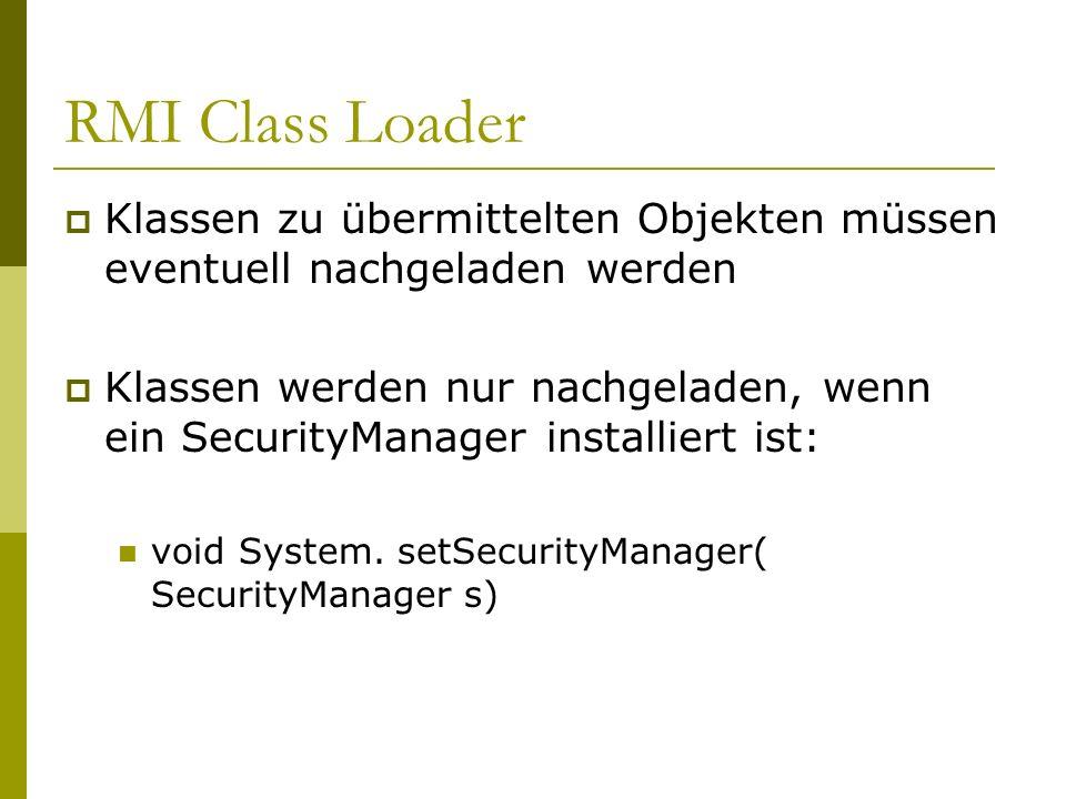 RMI Class Loader Klassen zu übermittelten Objekten müssen eventuell nachgeladen werden Klassen werden nur nachgeladen, wenn ein SecurityManager instal
