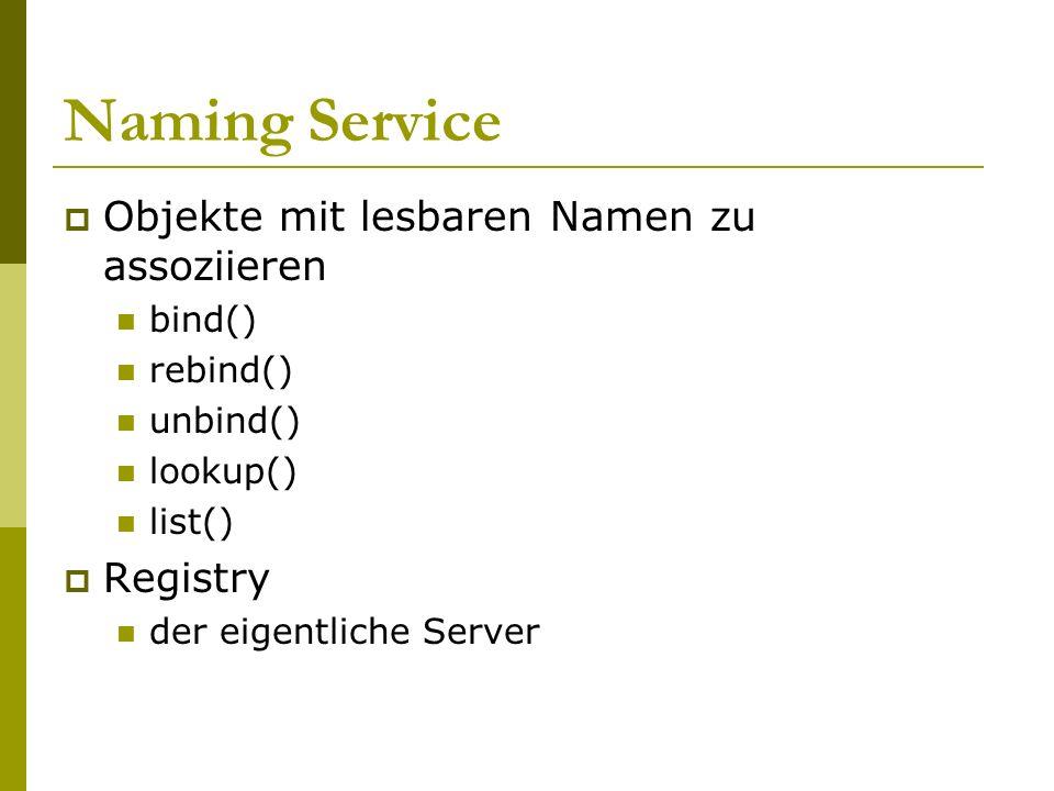Naming Service Objekte mit lesbaren Namen zu assoziieren bind() rebind() unbind() lookup() list() Registry der eigentliche Server