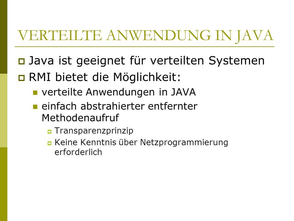 VERTEILTE ANWENDUNG IN JAVA Java ist geeignet für verteilten Systemen RMI bietet die Möglichkeit: verteilte Anwendungen in JAVA einfach abstrahierter