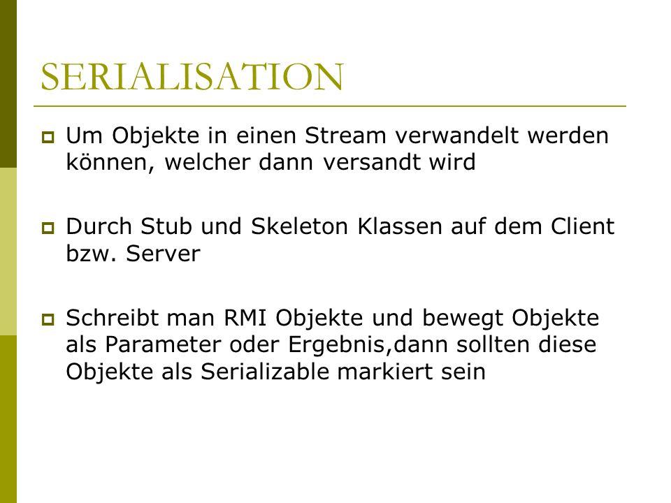 SERIALISATION Um Objekte in einen Stream verwandelt werden können, welcher dann versandt wird Durch Stub und Skeleton Klassen auf dem Client bzw. Serv