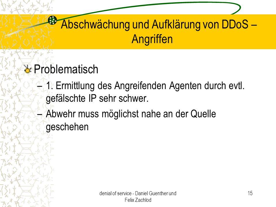 denial of service - Daniel Guenther und Felix Zachlod 15 Abschwächung und Aufklärung von DDoS – Angriffen Problematisch –1. Ermittlung des Angreifende