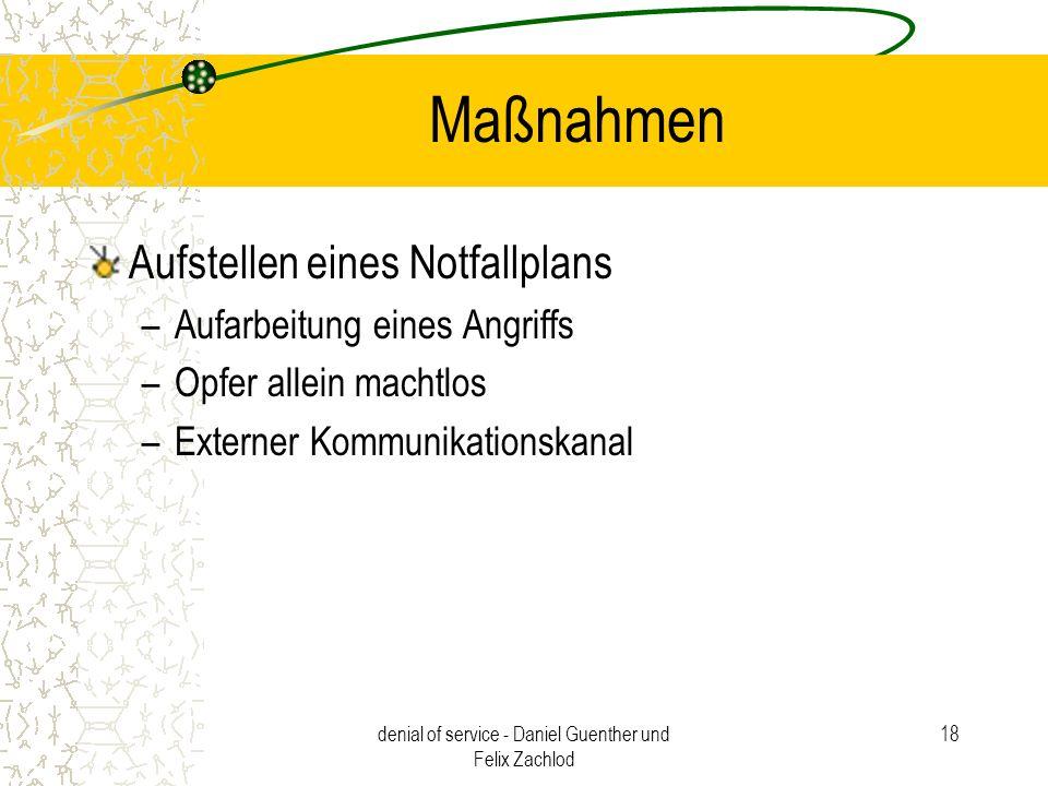 denial of service - Daniel Guenther und Felix Zachlod 18 Maßnahmen Aufstellen eines Notfallplans –Aufarbeitung eines Angriffs –Opfer allein machtlos –