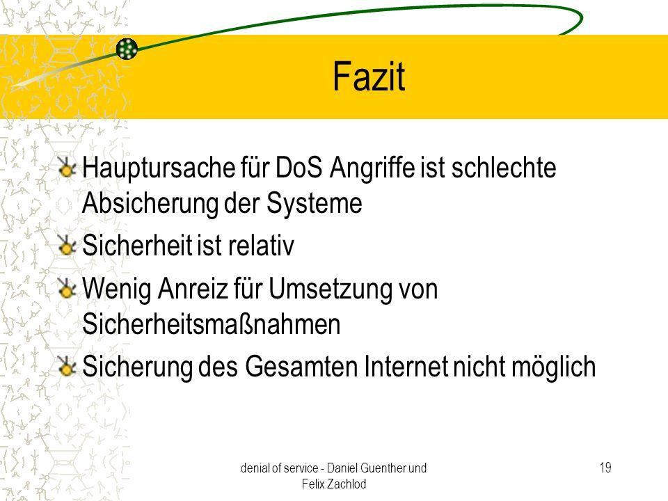 denial of service - Daniel Guenther und Felix Zachlod 19 Fazit Hauptursache für DoS Angriffe ist schlechte Absicherung der Systeme Sicherheit ist rela