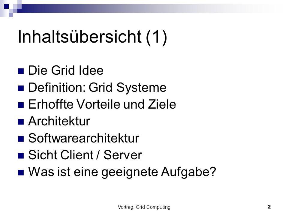 Vortrag: Grid Computing2 Inhaltsübersicht (1) Die Grid Idee Definition: Grid Systeme Erhoffte Vorteile und Ziele Architektur Softwarearchitektur Sicht