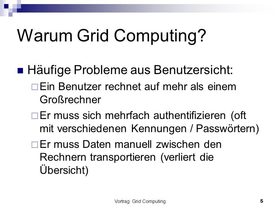 Vortrag: Grid Computing6 Definition: Grid Systeme Grids (=Gitter) sind eine Infrastruktur, die Zugang zu Computerressourcen im High-end- Bereich ermöglichen nutzen die zusammengeschaltete Kraft aller angeschlossenen Rechner (weltweiter Zugriff auf Ressourcen) Ressourcen: Berechnungskapazitäten (CPU) / Speicherplatz / Daten / Programme / Sensoren / … tauschen Daten und Rechenkapazitäten zwischen einzelnen Computern aus