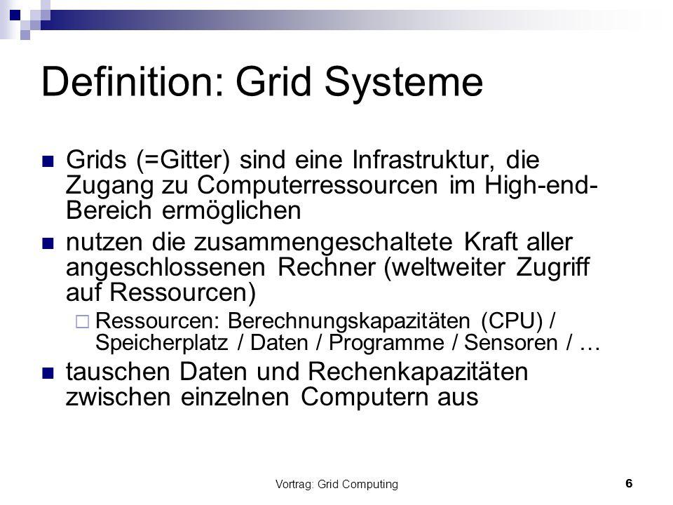 Vortrag: Grid Computing6 Definition: Grid Systeme Grids (=Gitter) sind eine Infrastruktur, die Zugang zu Computerressourcen im High-end- Bereich ermög