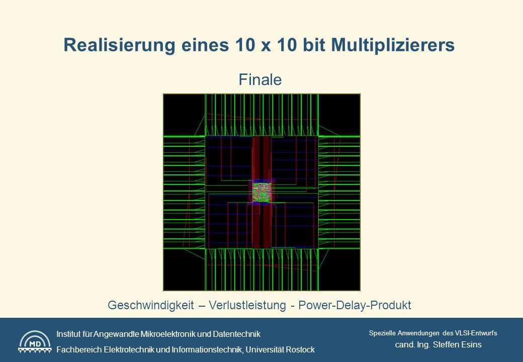 Institut für Angewandte Mikroelektronik und Datentechnik Fachbereich Elektrotechnik und Informationstechnik, Universität Rostock Spezielle Anwendungen des VLSI-Entwurfs Realisierung eines 10 x 10 bit Multiplizierers Finale cand.
