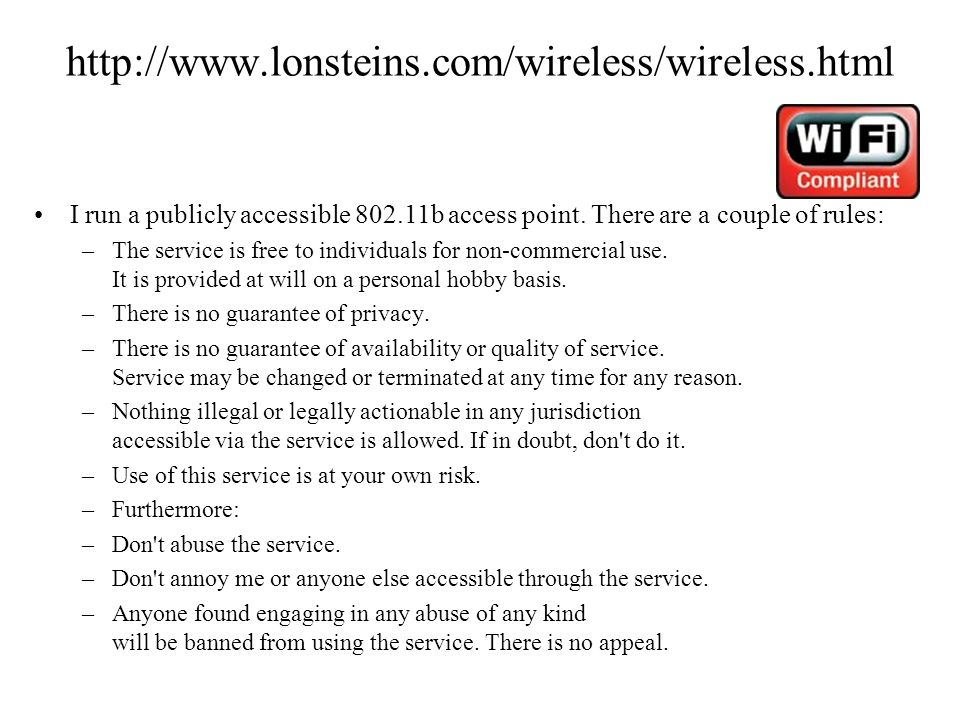 http://www.lonsteins.com/wireless/wireless.html I run a publicly accessible 802.11b access point. There are a couple of rules: –The service is free to