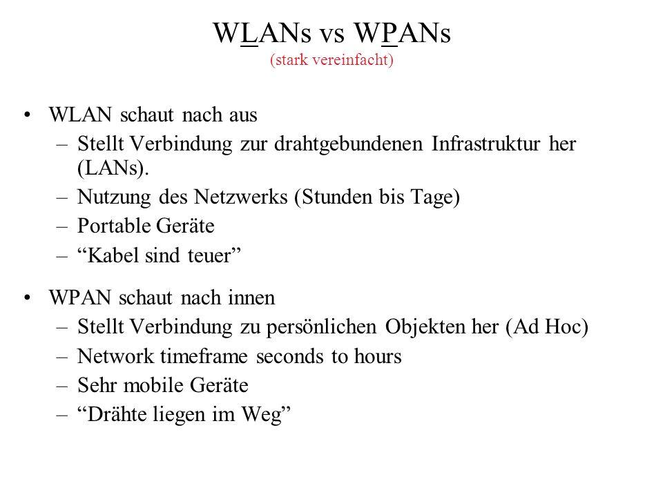 WLANs vs WPANs (stark vereinfacht) WLAN schaut nach aus –Stellt Verbindung zur drahtgebundenen Infrastruktur her (LANs). –Nutzung des Netzwerks (Stund