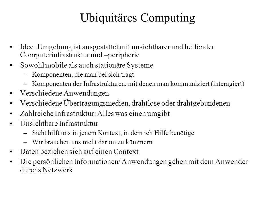 Ubiquitäres Computing Idee: Umgebung ist ausgestattet mit unsichtbarer und helfender Computerinfrastruktur und –peripherie Sowohl mobile als auch stationäre Systeme –Komponenten, die man bei sich trägt –Komponenten der Infrastrukturen, mit denen man kommuniziert (interagiert) Verschiedene Anwendungen Verschiedene Übertragungsmedien, drahtlose oder drahtgebundenen Zahlreiche Infrastruktur: Alles was einen umgibt Unsichtbare Infrastruktur –Sieht hilft uns in jenem Kontext, in dem ich Hilfe benötige –Wir brauchen uns nicht darum zu kümmern Daten beziehen sich auf einen Context Die persönlichen Informationen/ Anwendungen gehen mit dem Anwender durchs Netzwerk