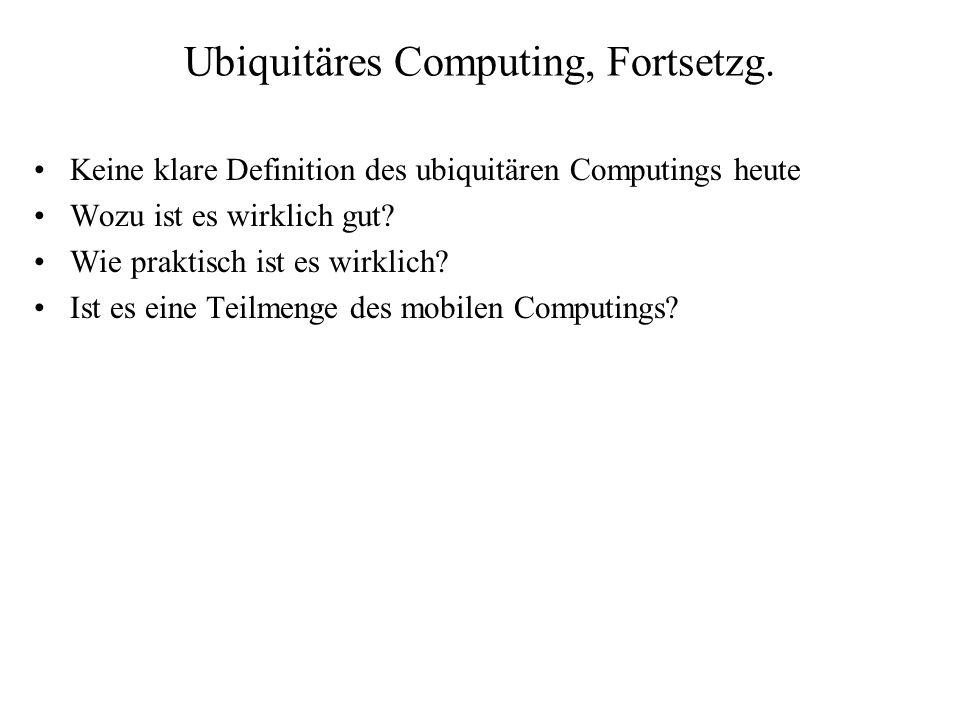 Ubiquitäres Computing, Fortsetzg. Keine klare Definition des ubiquitären Computings heute Wozu ist es wirklich gut? Wie praktisch ist es wirklich? Ist