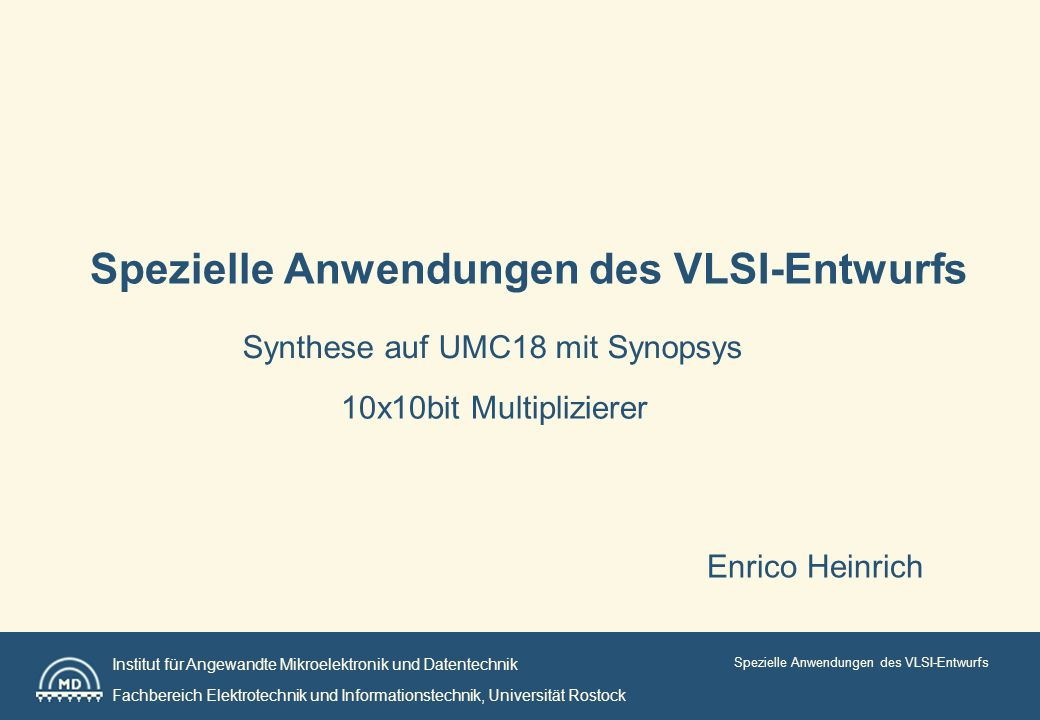 Institut für Angewandte Mikroelektronik und Datentechnik Fachbereich Elektrotechnik und Informationstechnik, Universität Rostock Spezielle Anwendungen des VLSI-Entwurfs 10x10bit Multiplizierer Synthese auf UMC18 mit Synopsys Enrico Heinrich