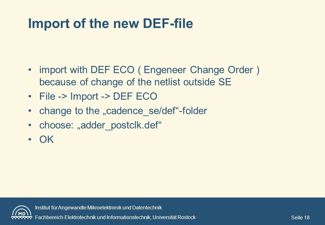 Institut für Angewandte Mikroelektronik und Datentechnik Fachbereich Elektrotechnik und Informationstechnik, Universität Rostock Seite 18 Import of the new DEF-file import with DEF ECO ( Engeneer Change Order ) because of change of the netlist outside SE File -> Import -> DEF ECO change to the cadence_se/def-folder choose: adder_postclk.def OK