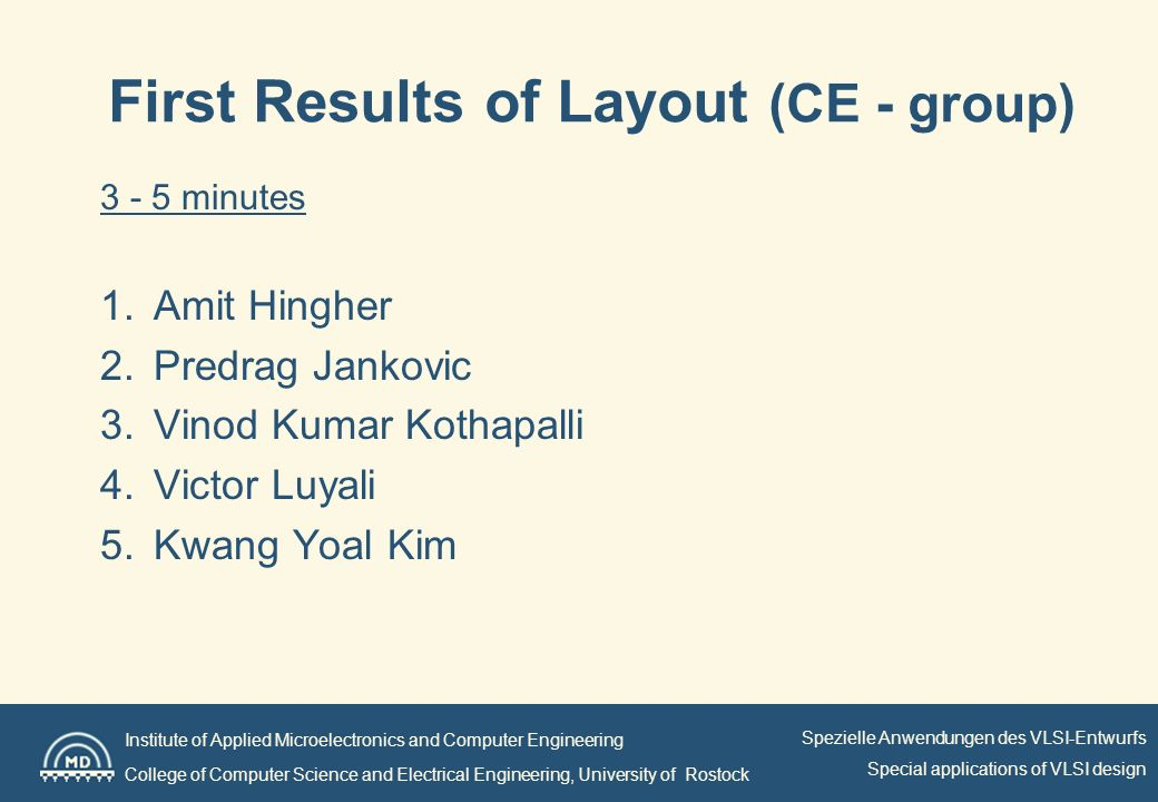 Institute of Applied Microelectronics and Computer Engineering College of Computer Science and Electrical Engineering, University of Rostock Spezielle Anwendungen des VLSI-Entwurfs Special applications of VLSI design First Results of Layout (CE - group) 3 - 5 minutes 1.Amit Hingher 2.Predrag Jankovic 3.Vinod Kumar Kothapalli 4.Victor Luyali 5.Kwang Yoal Kim