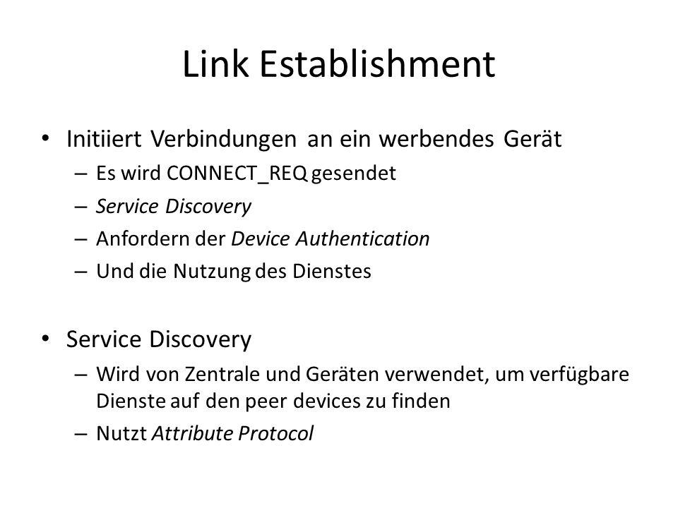 Link Establishment Initiiert Verbindungen an ein werbendes Gerät – Es wird CONNECT_REQ gesendet – Service Discovery – Anfordern der Device Authentication – Und die Nutzung des Dienstes Service Discovery – Wird von Zentrale und Geräten verwendet, um verfügbare Dienste auf den peer devices zu finden – Nutzt Attribute Protocol