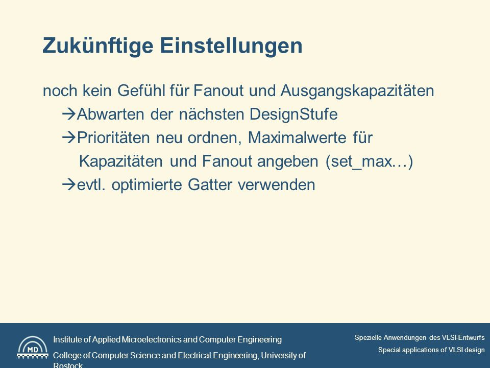 Institute of Applied Microelectronics and Computer Engineering College of Computer Science and Electrical Engineering, University of Rostock Spezielle Anwendungen des VLSI-Entwurfs Special applications of VLSI design Zukünftige Einstellungen noch kein Gefühl für Fanout und Ausgangskapazitäten Abwarten der nächsten DesignStufe Prioritäten neu ordnen, Maximalwerte für Kapazitäten und Fanout angeben (set_max…) evtl.