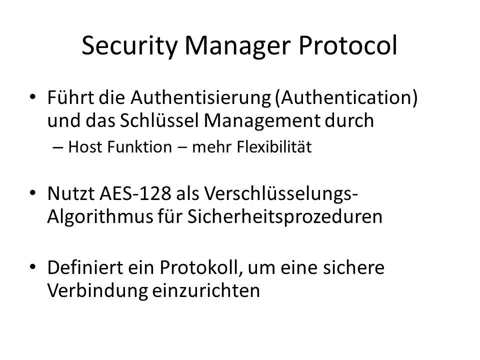 Security Manager Protocol Führt die Authentisierung (Authentication) und das Schlüssel Management durch – Host Funktion – mehr Flexibilität Nutzt AES-128 als Verschlüsselungs- Algorithmus für Sicherheitsprozeduren Definiert ein Protokoll, um eine sichere Verbindung einzurichten