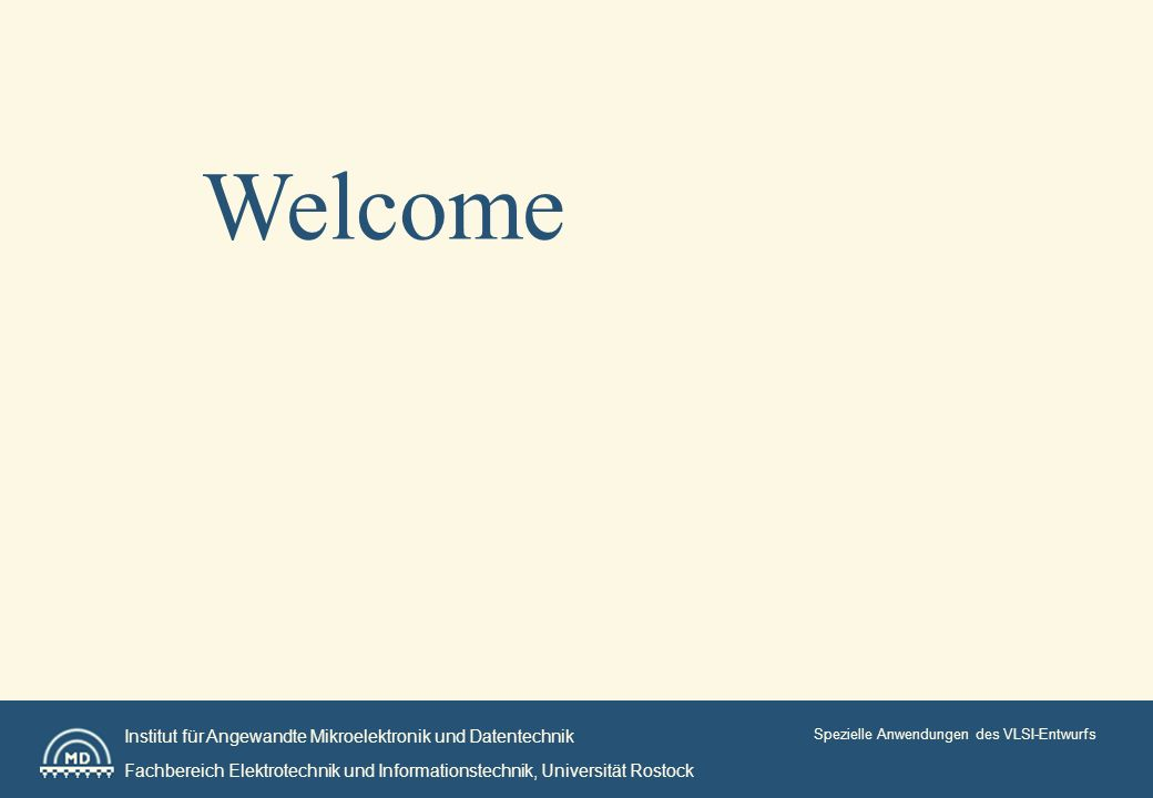 Institut für Angewandte Mikroelektronik und Datentechnik Fachbereich Elektrotechnik und Informationstechnik, Universität Rostock Spezielle Anwendungen des VLSI-Entwurfs Welcome