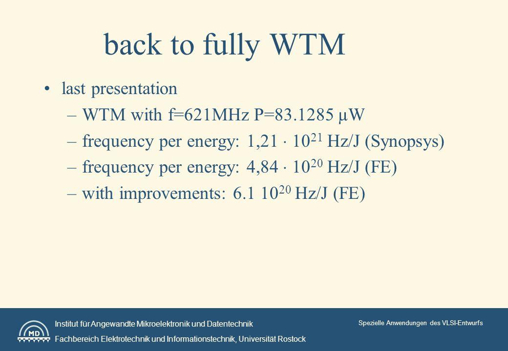 Institut für Angewandte Mikroelektronik und Datentechnik Fachbereich Elektrotechnik und Informationstechnik, Universität Rostock Spezielle Anwendungen des VLSI-Entwurfs back to fully WTM last presentation –WTM with f=621MHz P=83.1285 µW –frequency per energy: 1,21 10 21 Hz/J (Synopsys) –frequency per energy: 4,84 10 20 Hz/J (FE) –with improvements: 6.1 10 20 Hz/J (FE)