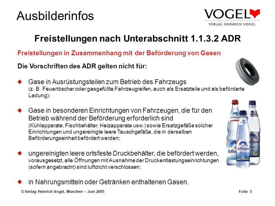 Ausbilderinfos © Verlag Heinrich Vogel, München – Juni 2005Folie 6 Die Vorschriften des ADR gelten nicht für: In Behältern von Fahrzeugen enthaltener Kraftstoff, der zu deren Antrieb oder zum Betrieb einer ihrer Einrichtungen dient.