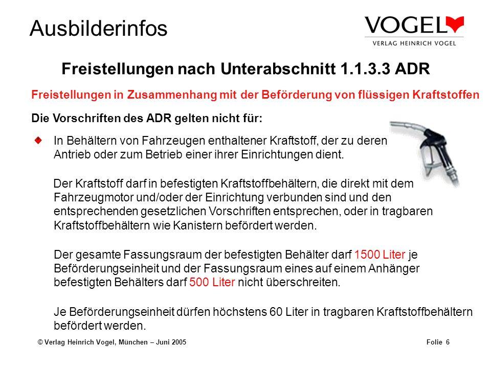 Ausbilderinfos © Verlag Heinrich Vogel, München – Juni 2005Folie 6 Die Vorschriften des ADR gelten nicht für: In Behältern von Fahrzeugen enthaltener