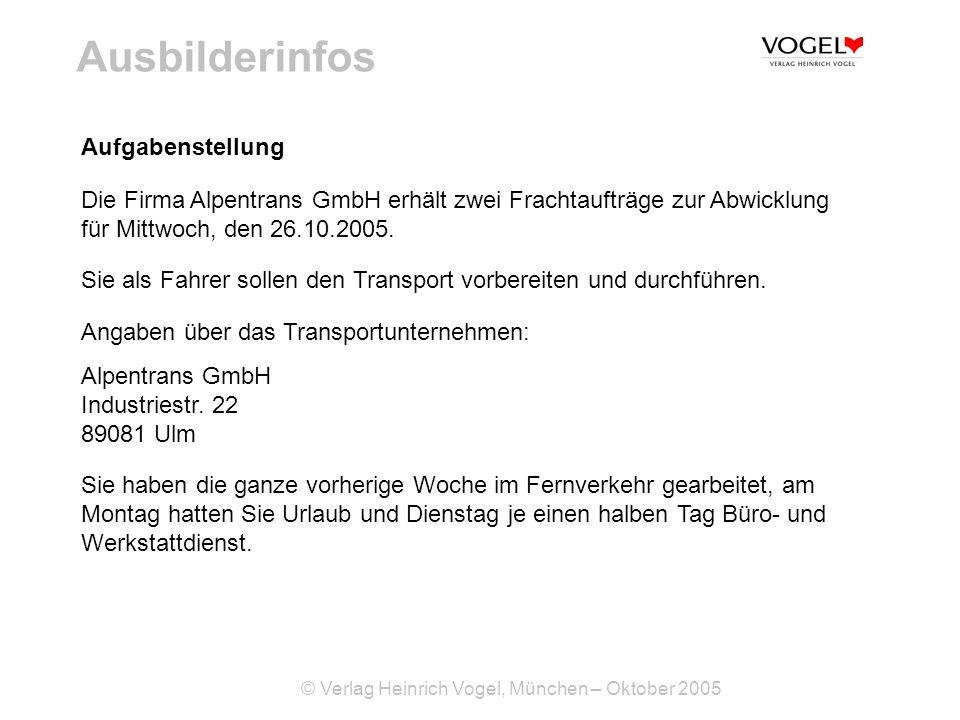 © Verlag Heinrich Vogel, München – Oktober 2005 Ausbilderinfos Aufgabenstellung Die Firma Alpentrans GmbH erhält zwei Frachtaufträge zur Abwicklung fü