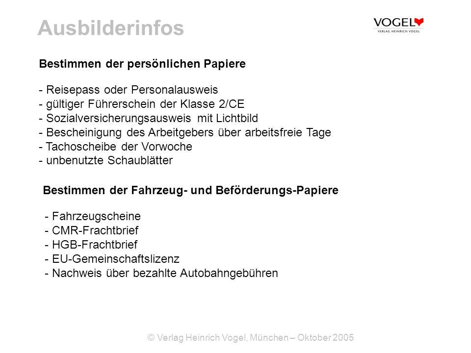 © Verlag Heinrich Vogel, München – Oktober 2005 Ausbilderinfos - Reisepass oder Personalausweis - gültiger Führerschein der Klasse 2/CE - Sozialversicherungsausweis mit Lichtbild - Bescheinigung des Arbeitgebers über arbeitsfreie Tage - Tachoscheibe der Vorwoche - unbenutzte Schaublätter Bestimmen der persönlichen Papiere Bestimmen der Fahrzeug- und Beförderungs-Papiere - Fahrzeugscheine - CMR-Frachtbrief - HGB-Frachtbrief - EU-Gemeinschaftslizenz - Nachweis über bezahlte Autobahngebühren