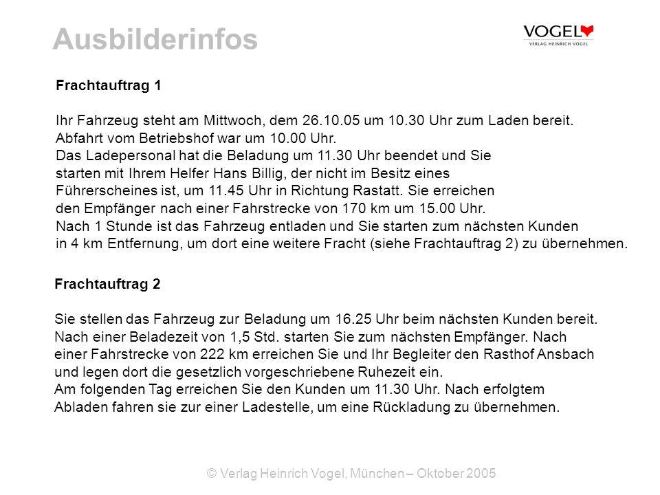© Verlag Heinrich Vogel, München – Oktober 2005 Ausbilderinfos Frachtauftrag 1 Ihr Fahrzeug steht am Mittwoch, dem 26.10.05 um 10.30 Uhr zum Laden bereit.