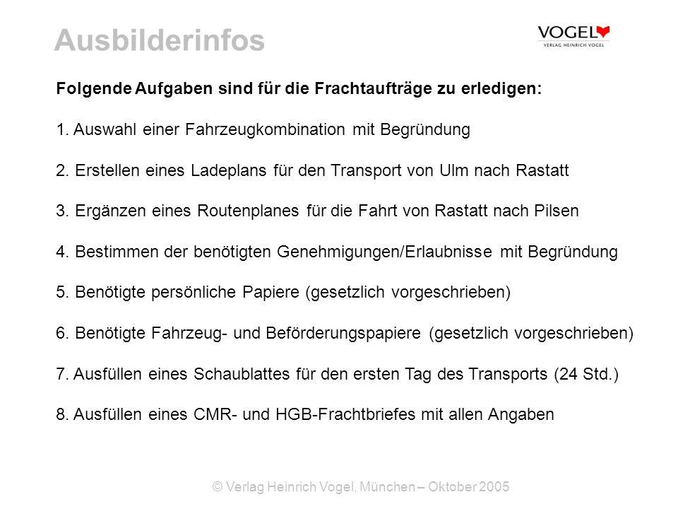 © Verlag Heinrich Vogel, München – Oktober 2005 Ausbilderinfos Folgende Aufgaben sind für die Frachtaufträge zu erledigen: 1. Auswahl einer Fahrzeugko
