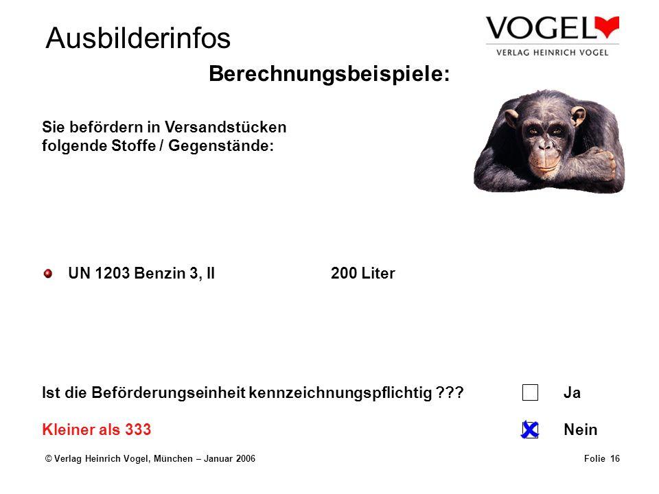 © Verlag Heinrich Vogel, München – Januar 2006Folie 16 UN 1203 Benzin 3, II200 Liter Sie befördern in Versandstücken folgende Stoffe / Gegenstände: Ist die Beförderungseinheit kennzeichnungspflichtig ???Ja Nein Berechnungsbeispiele: Kleiner als 333