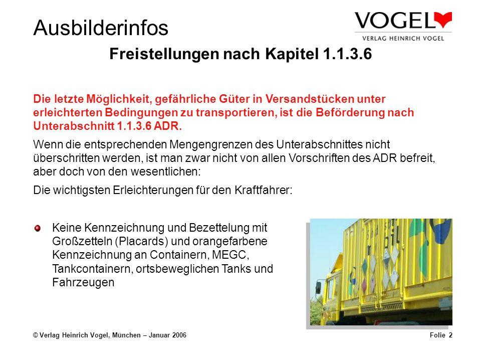 Ausbilderinfos © Verlag Heinrich Vogel, München – Januar 2006Folie 2 Freistellungen nach Kapitel 1.1.3.6 Keine Kennzeichnung und Bezettelung mit Großzetteln (Placards) und orangefarbene Kennzeichnung an Containern, MEGC, Tankcontainern, ortsbeweglichen Tanks und Fahrzeugen Die letzte Möglichkeit, gefährliche Güter in Versandstücken unter erleichterten Bedingungen zu transportieren, ist die Beförderung nach Unterabschnitt 1.1.3.6 ADR.