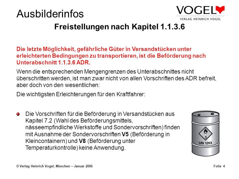 Ausbilderinfos © Verlag Heinrich Vogel, München – Januar 2006Folie 4 Freistellungen nach Kapitel 1.1.3.6 Die Vorschriften für die Beförderung in Versandstücken aus Kapitel 7.2 (Wahl des Beförderungsmittels, nässeempfindliche Werkstoffe und Sondervorschriften) finden mit Ausnahme der Sondervorschriften V5 (Beförderung in Kleincontainern) und V8 (Beförderung unter Temperaturkontrolle) keine Anwendung.