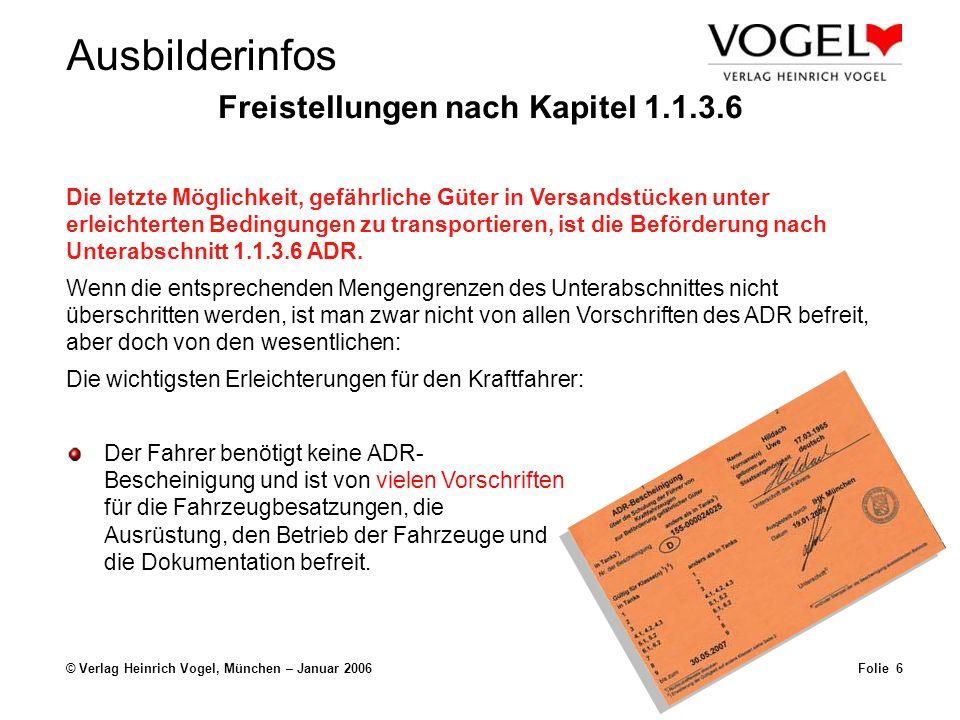 Ausbilderinfos © Verlag Heinrich Vogel, München – Januar 2006Folie 5 Freistellungen nach Kapitel 1.1.3.6 Die letzte Möglichkeit, gefährliche Güter in Versandstücken unter erleichterten Bedingungen zu transportieren, ist die Beförderung nach Unterabschnitt 1.1.3.6 ADR.