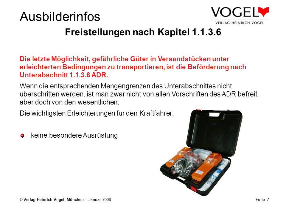 Ausbilderinfos © Verlag Heinrich Vogel, München – Januar 2006Folie 6 Freistellungen nach Kapitel 1.1.3.6 Der Fahrer benötigt keine ADR- Bescheinigung und ist von vielen Vorschriften für die Fahrzeugbesatzungen, die Ausrüstung, den Betrieb der Fahrzeuge und die Dokumentation befreit.