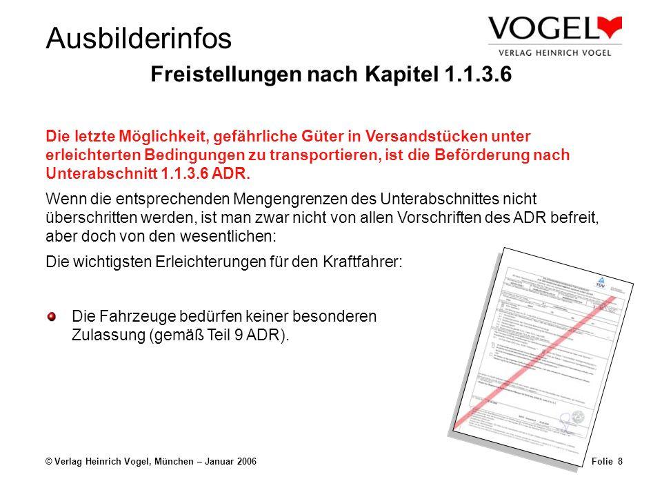 Ausbilderinfos © Verlag Heinrich Vogel, München – Januar 2006Folie 7 Freistellungen nach Kapitel 1.1.3.6 keine besondere Ausrüstung Die letzte Möglichkeit, gefährliche Güter in Versandstücken unter erleichterten Bedingungen zu transportieren, ist die Beförderung nach Unterabschnitt 1.1.3.6 ADR.